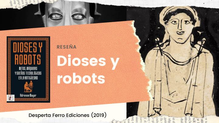 Reseña de «Dioses y robots» de Adrienne Mayor: mitos, máquinas y sueños tecnológicos en la Antigüedad (Desperta Ferro,2019)